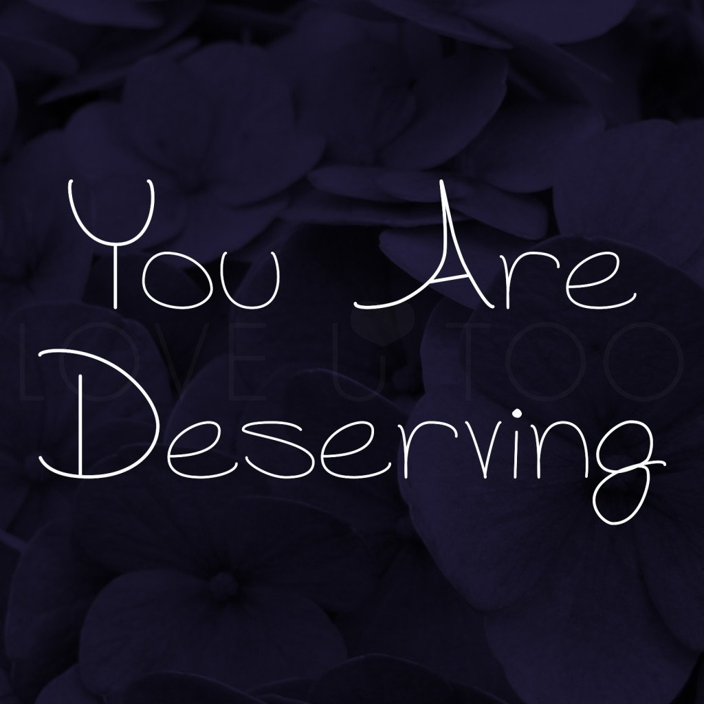 LoveUToo.com | You are deserving of all the good things that come your way. Don't ever think that you aren't.