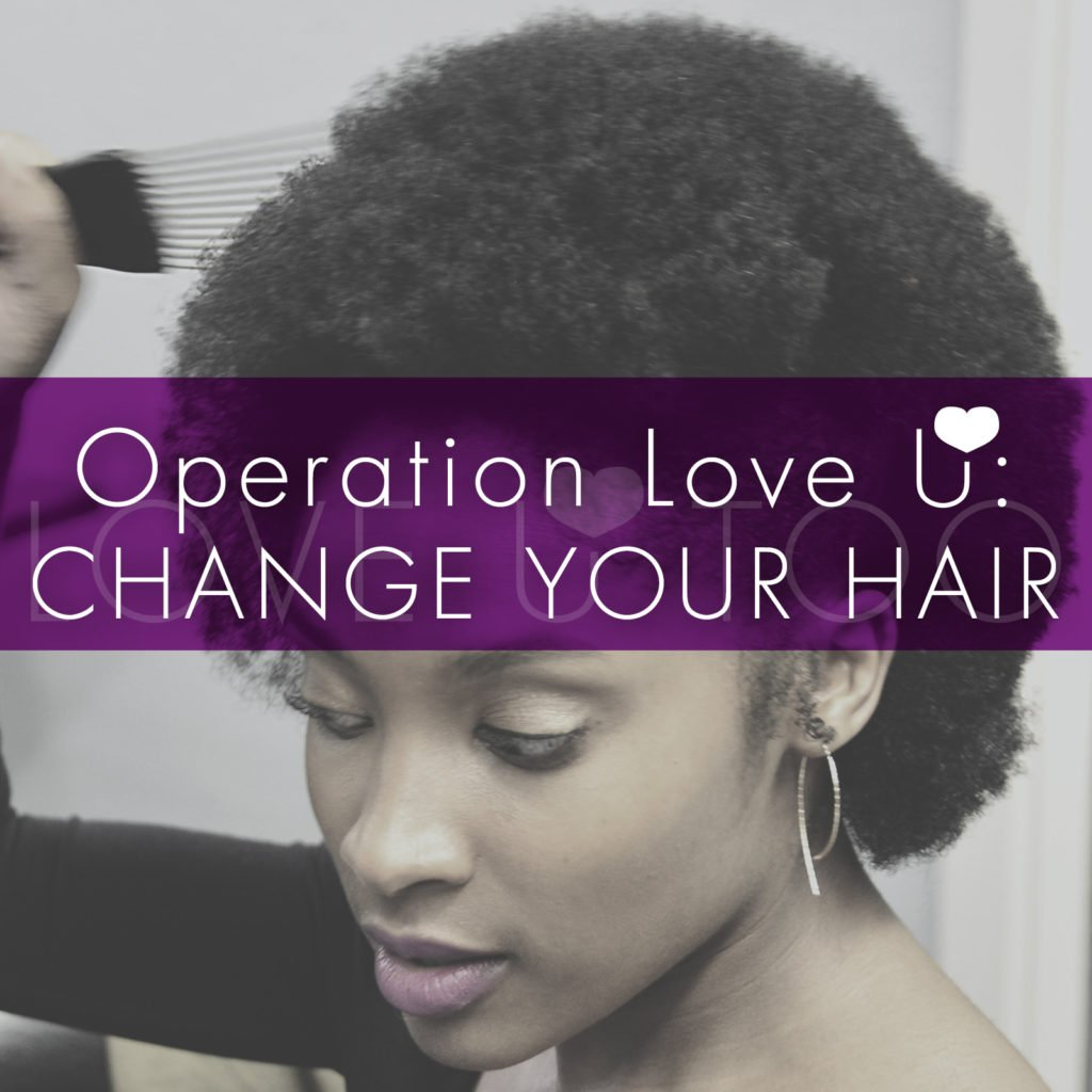 Self Love Tips | Operation Love U: Change Your Hair! How can you change your hair today? What's one thing you can do differently this week?