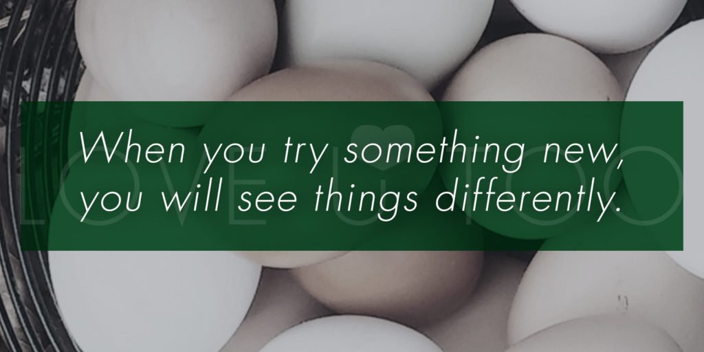 When you try something new, you will see things differently.