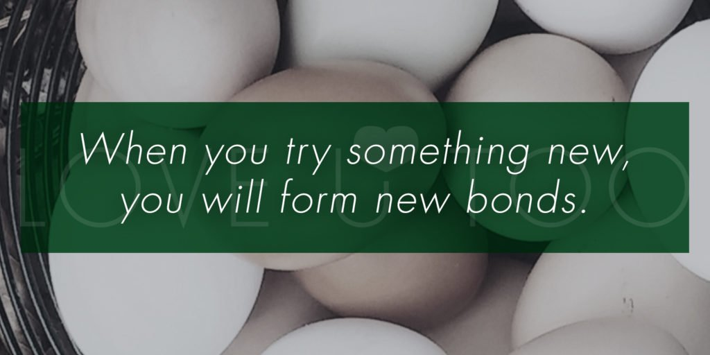 When you try something new, you will form new bonds.